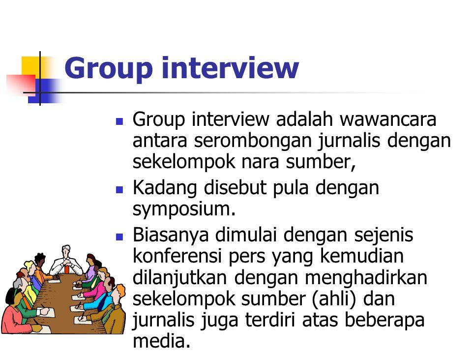 Group interview Group interview adalah wawancara antara serombongan jurnalis dengan sekelompok nara sumber, Kadang disebut pula dengan symposium. Bias