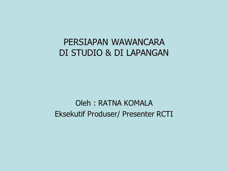PERSIAPAN WAWANCARA DI STUDIO & DI LAPANGAN Oleh : RATNA KOMALA Eksekutif Produser/ Presenter RCTI