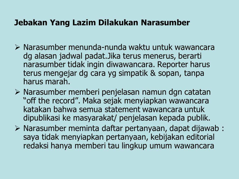 Jebakan Yang Lazim Dilakukan Narasumber  Narasumber menunda-nunda waktu untuk wawancara dg alasan jadwal padat.Jika terus menerus, berarti narasumber