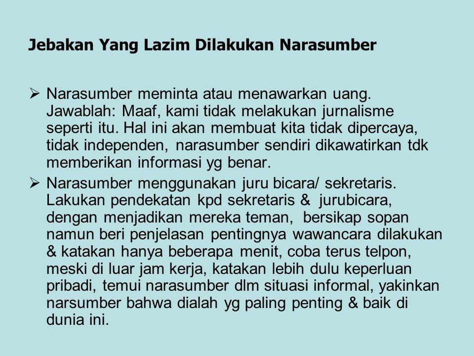Jebakan Yang Lazim Dilakukan Narasumber  Narasumber meminta atau menawarkan uang. Jawablah: Maaf, kami tidak melakukan jurnalisme seperti itu. Hal in