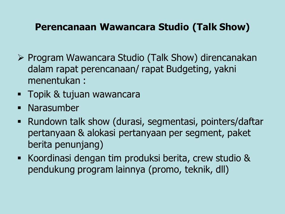 Perencanaan Wawancara Studio (Talk Show)  Program Wawancara Studio (Talk Show) direncanakan dalam rapat perencanaan/ rapat Budgeting, yakni menentuka