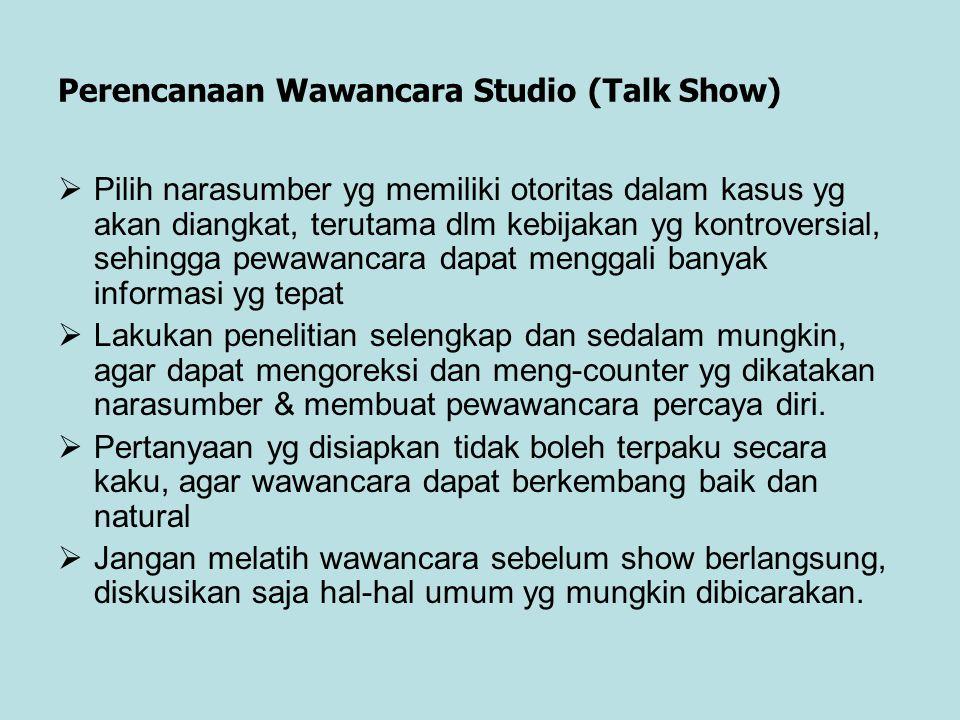 Perencanaan Wawancara Studio (Talk Show)  Pilih narasumber yg memiliki otoritas dalam kasus yg akan diangkat, terutama dlm kebijakan yg kontroversial