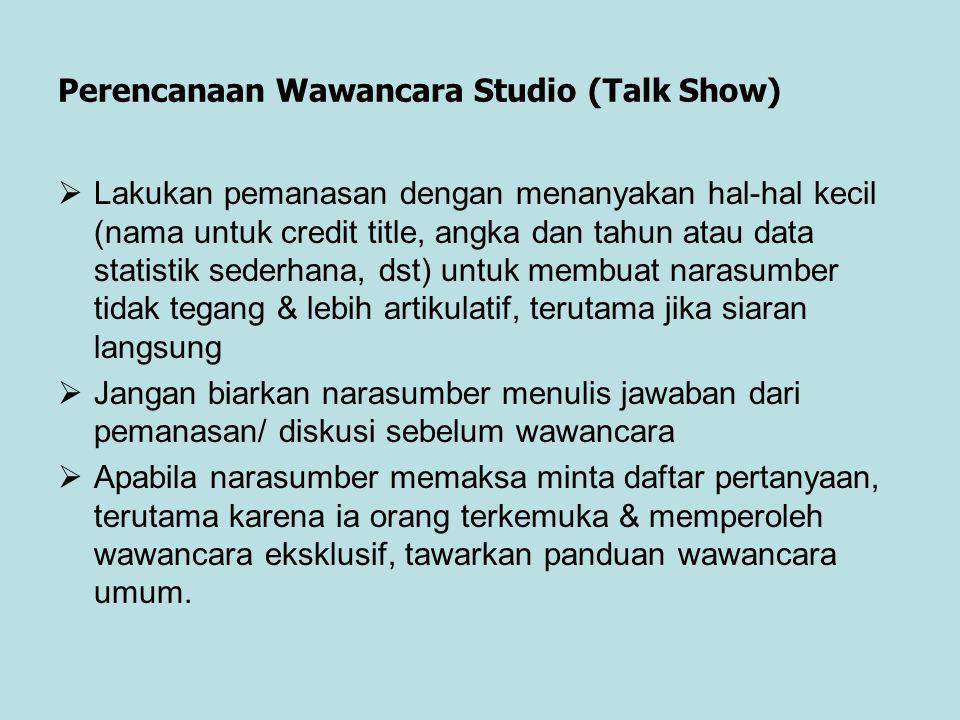 Perencanaan Wawancara Studio (Talk Show)  Lakukan pemanasan dengan menanyakan hal-hal kecil (nama untuk credit title, angka dan tahun atau data stati