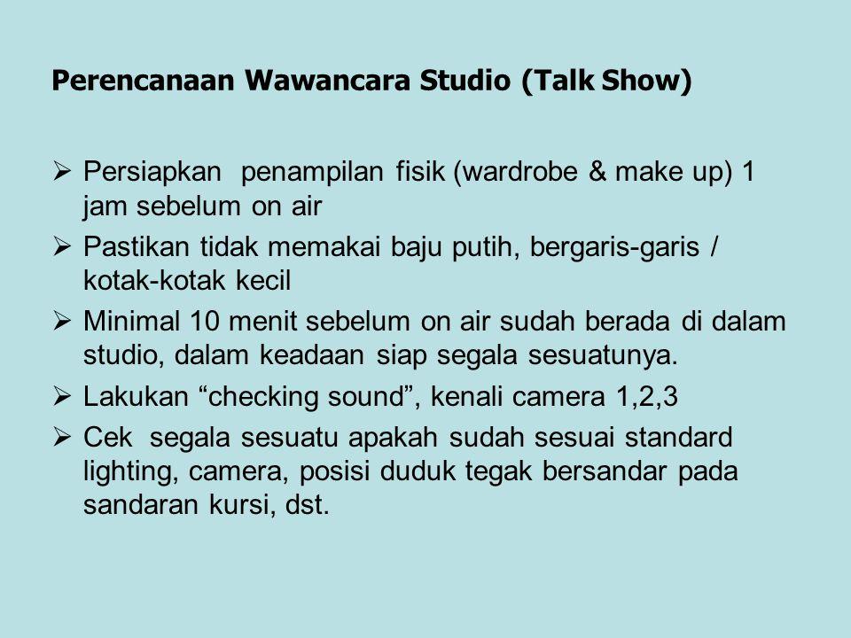 Perencanaan Wawancara Studio (Talk Show)  Persiapkan penampilan fisik (wardrobe & make up) 1 jam sebelum on air  Pastikan tidak memakai baju putih,