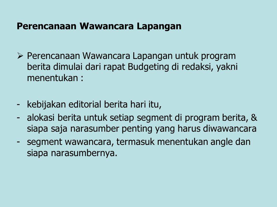 Perencanaan Wawancara Lapangan  Perencanaan Wawancara Lapangan untuk program berita dimulai dari rapat Budgeting di redaksi, yakni menentukan : -kebi