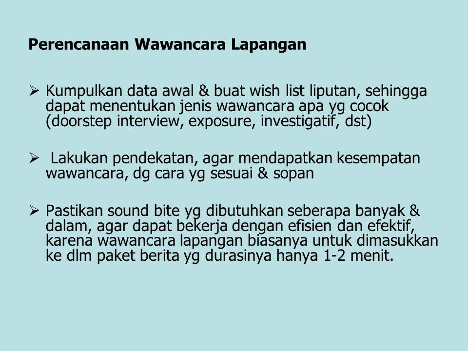 Perencanaan Wawancara Lapangan  Kumpulkan data awal & buat wish list liputan, sehingga dapat menentukan jenis wawancara apa yg cocok (doorstep interv