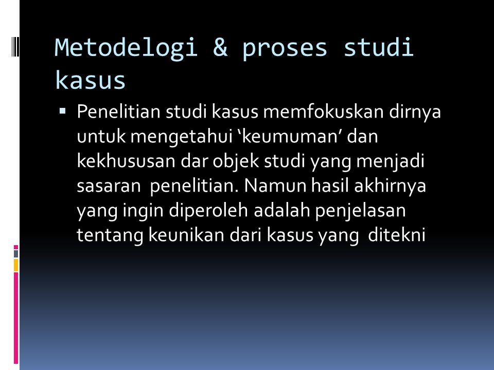 Metodelogi & proses studi kasus  Penelitian studi kasus memfokuskan dirnya untuk mengetahui 'keumuman' dan kekhususan dar objek studi yang menjadi sasaran penelitian.