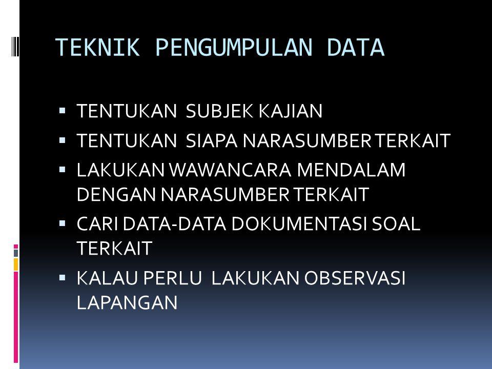 TEKNIK PENGUMPULAN DATA  TENTUKAN SUBJEK KAJIAN  TENTUKAN SIAPA NARASUMBER TERKAIT  LAKUKAN WAWANCARA MENDALAM DENGAN NARASUMBER TERKAIT  CARI DATA-DATA DOKUMENTASI SOAL TERKAIT  KALAU PERLU LAKUKAN OBSERVASI LAPANGAN
