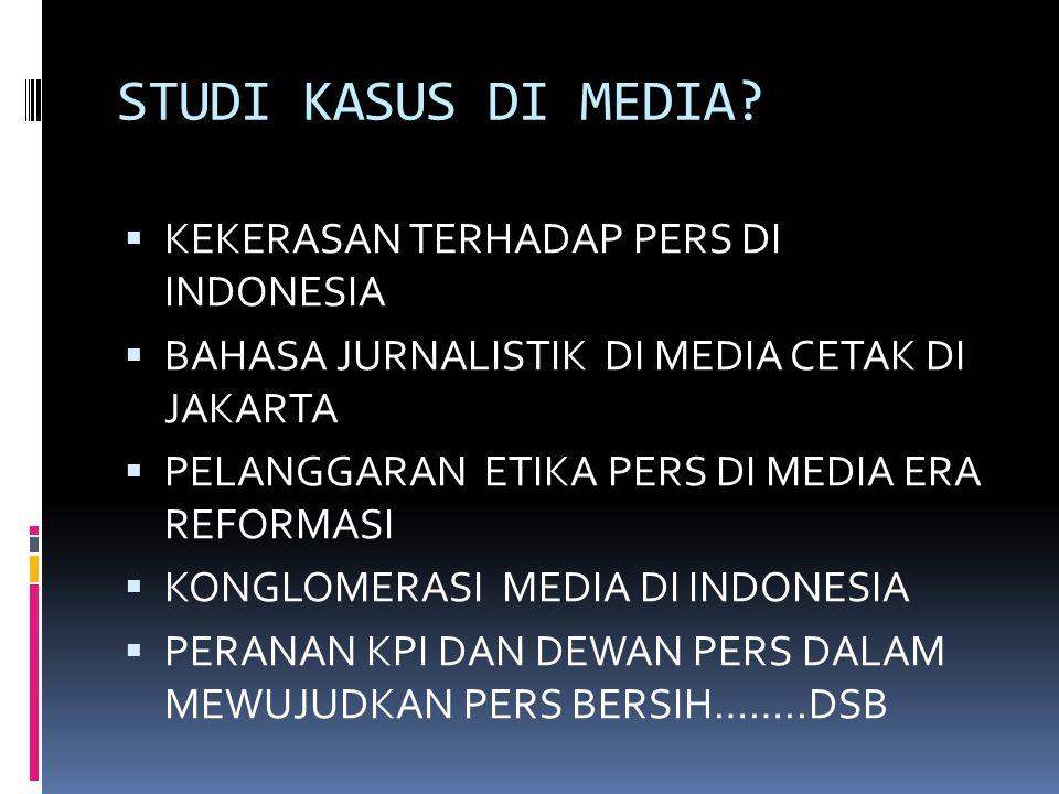 STUDI KASUS DI MEDIA?  KEKERASAN TERHADAP PERS DI INDONESIA  BAHASA JURNALISTIK DI MEDIA CETAK DI JAKARTA  PELANGGARAN ETIKA PERS DI MEDIA ERA REFO