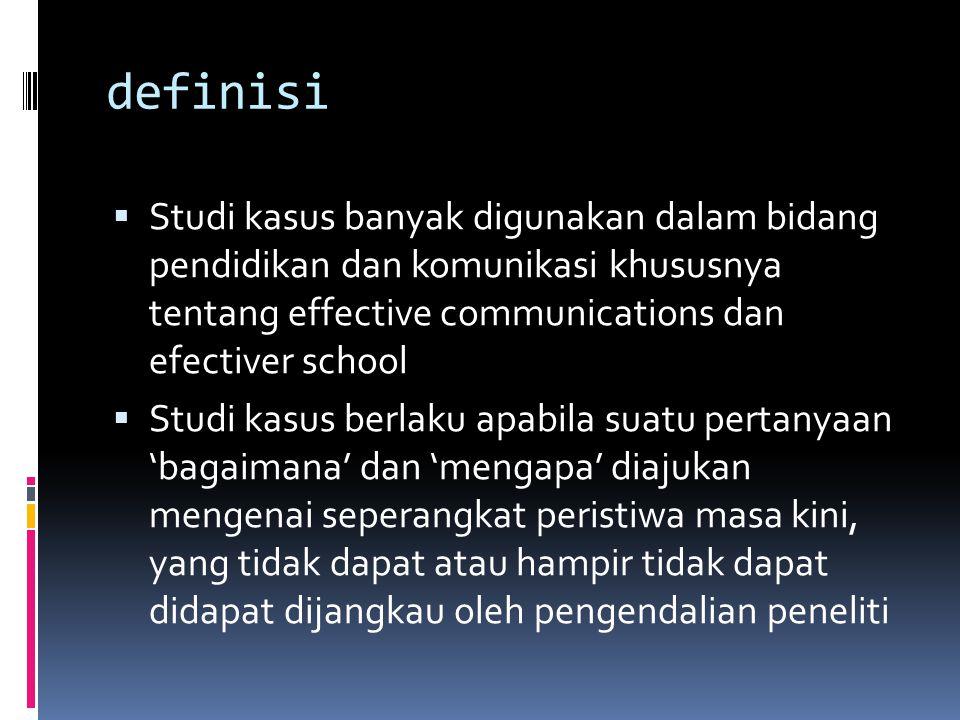 definisi  Studi kasus banyak digunakan dalam bidang pendidikan dan komunikasi khususnya tentang effective communications dan efectiver school  Studi kasus berlaku apabila suatu pertanyaan 'bagaimana' dan 'mengapa' diajukan mengenai seperangkat peristiwa masa kini, yang tidak dapat atau hampir tidak dapat didapat dijangkau oleh pengendalian peneliti