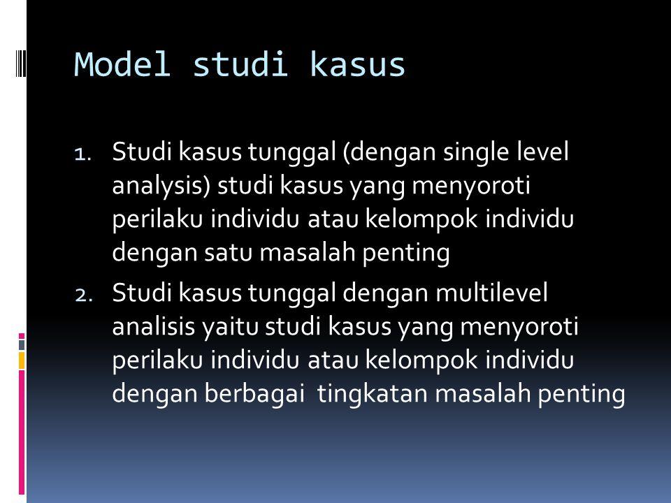 Model studi kasus 1. Studi kasus tunggal (dengan single level analysis) studi kasus yang menyoroti perilaku individu atau kelompok individu dengan sat
