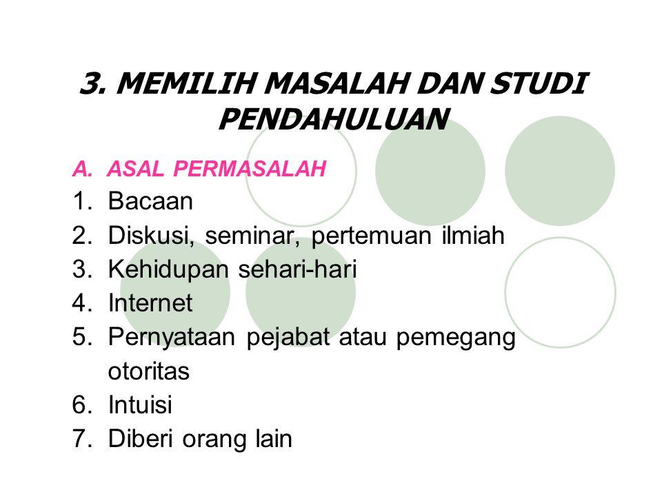 3. MEMILIH MASALAH DAN STUDI PENDAHULUAN A. ASAL PERMASALAH 1. Bacaan 2. Diskusi, seminar, pertemuan ilmiah 3. Kehidupan sehari-hari 4. Internet 5. Pe