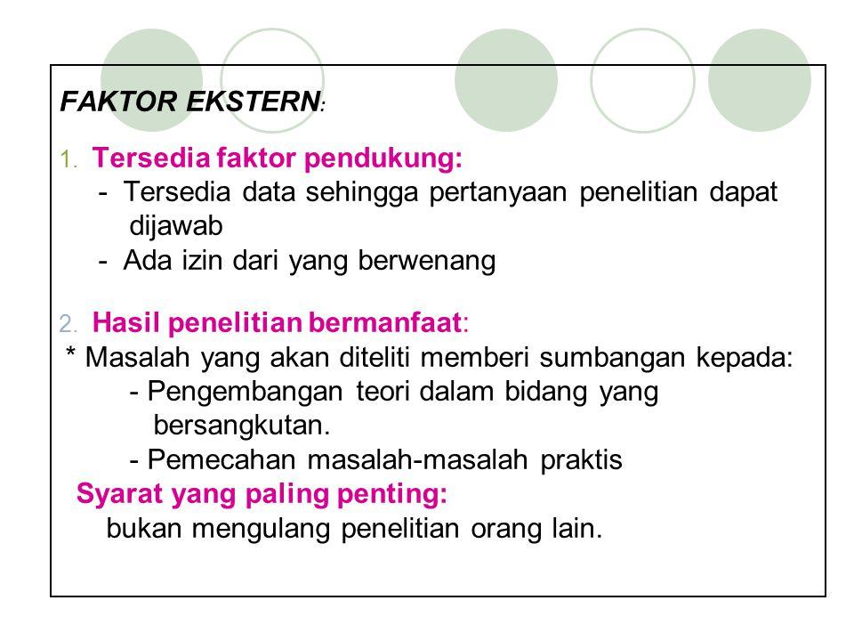 FAKTOR EKSTERN : 1. Tersedia faktor pendukung: - Tersedia data sehingga pertanyaan penelitian dapat dijawab - Ada izin dari yang berwenang 2. Hasil pe