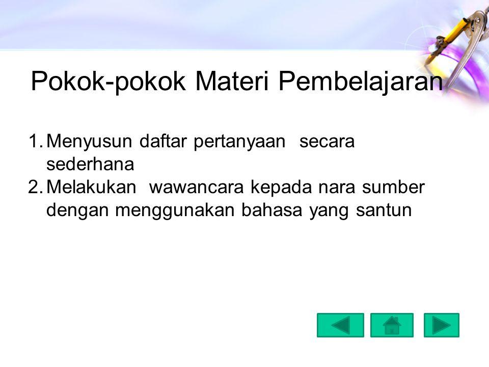 Pokok-pokok Materi Pembelajaran 1.Menyusun daftar pertanyaan secara sederhana 2.Melakukan wawancara kepada nara sumber dengan menggunakan bahasa yang