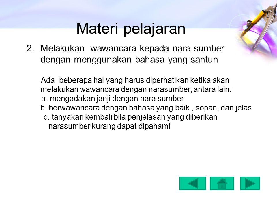 Materi pelajaran 2.Melakukan wawancara kepada nara sumber dengan menggunakan bahasa yang santun Ada beberapa hal yang harus diperhatikan ketika akan m