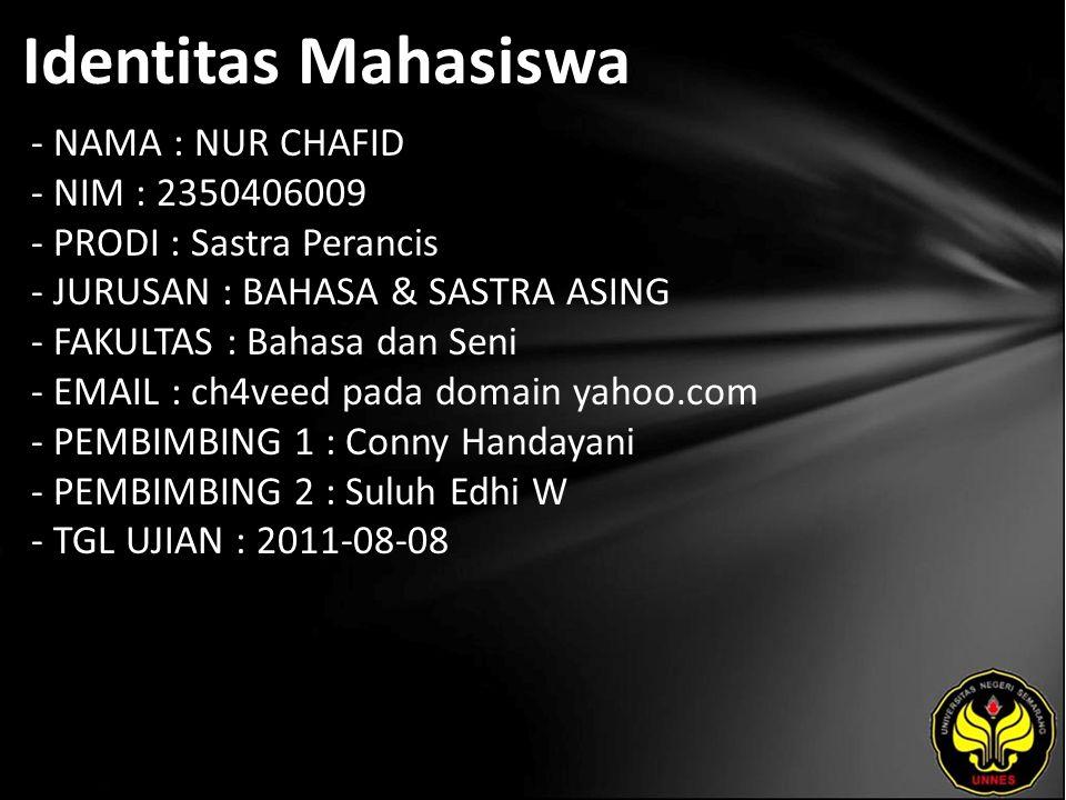 Identitas Mahasiswa - NAMA : NUR CHAFID - NIM : 2350406009 - PRODI : Sastra Perancis - JURUSAN : BAHASA & SASTRA ASING - FAKULTAS : Bahasa dan Seni - EMAIL : ch4veed pada domain yahoo.com - PEMBIMBING 1 : Conny Handayani - PEMBIMBING 2 : Suluh Edhi W - TGL UJIAN : 2011-08-08