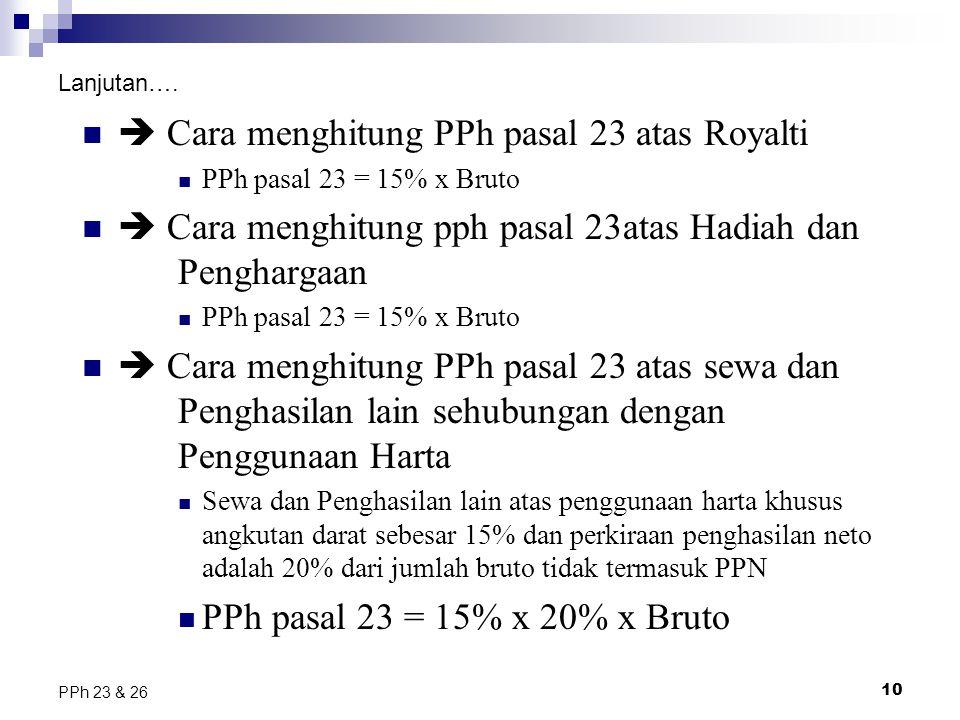 10 PPh 23 & 26 Lanjutan….  Cara menghitung PPh pasal 23 atas Royalti PPh pasal 23 = 15% x Bruto  Cara menghitung pph pasal 23atas Hadiah dan Penghar