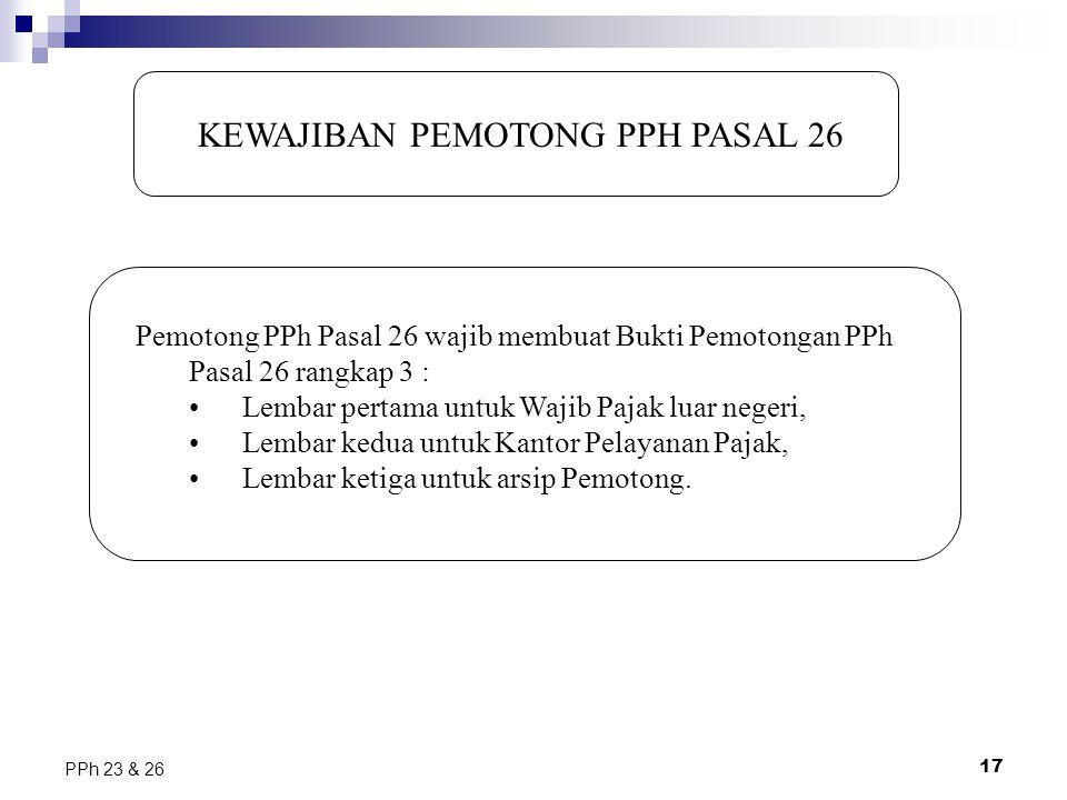 17 PPh 23 & 26 KEWAJIBAN PEMOTONG PPH PASAL 26 Pemotong PPh Pasal 26 wajib membuat Bukti Pemotongan PPh Pasal 26 rangkap 3 : Lembar pertama untuk Waji