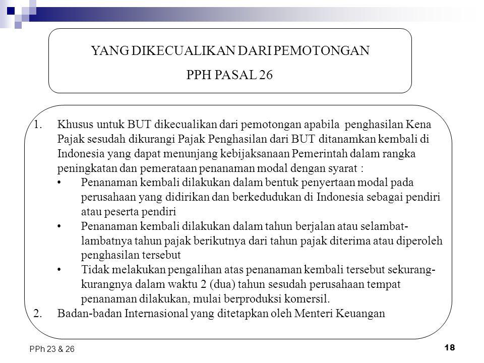 18 PPh 23 & 26 YANG DIKECUALIKAN DARI PEMOTONGAN PPH PASAL 26 1.Khusus untuk BUT dikecualikan dari pemotongan apabila penghasilan Kena Pajak sesudah d