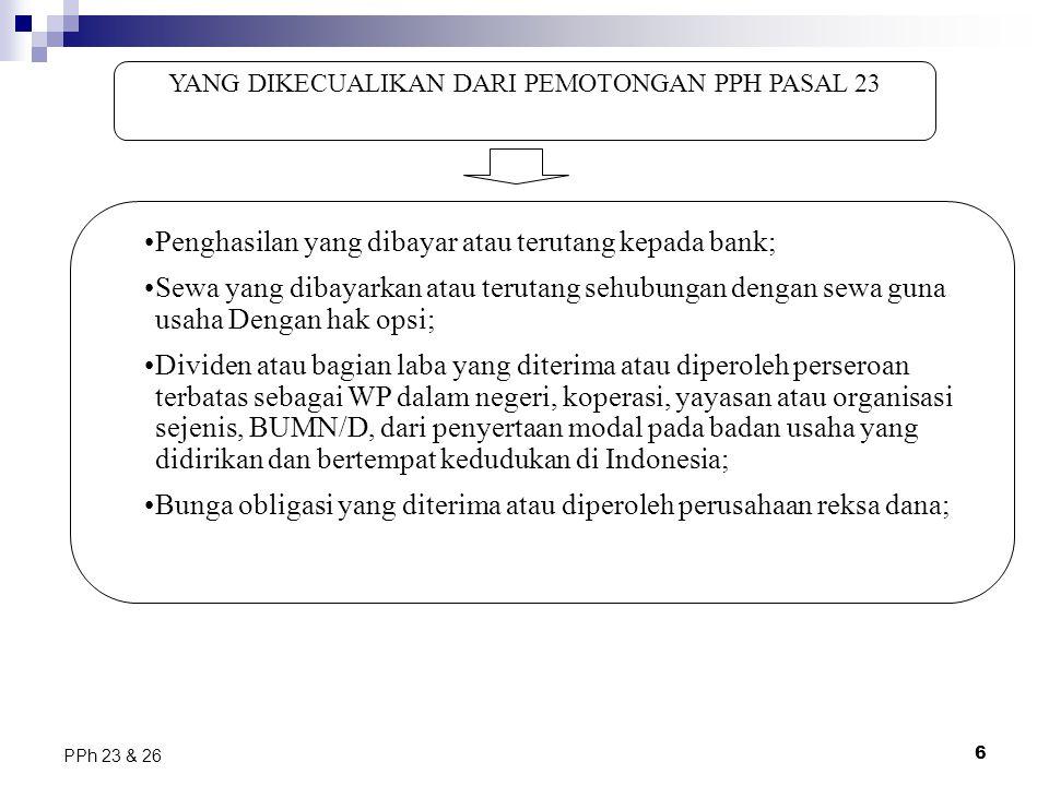 6 PPh 23 & 26 YANG DIKECUALIKAN DARI PEMOTONGAN PPH PASAL 23 Penghasilan yang dibayar atau terutang kepada bank; Sewa yang dibayarkan atau terutang se