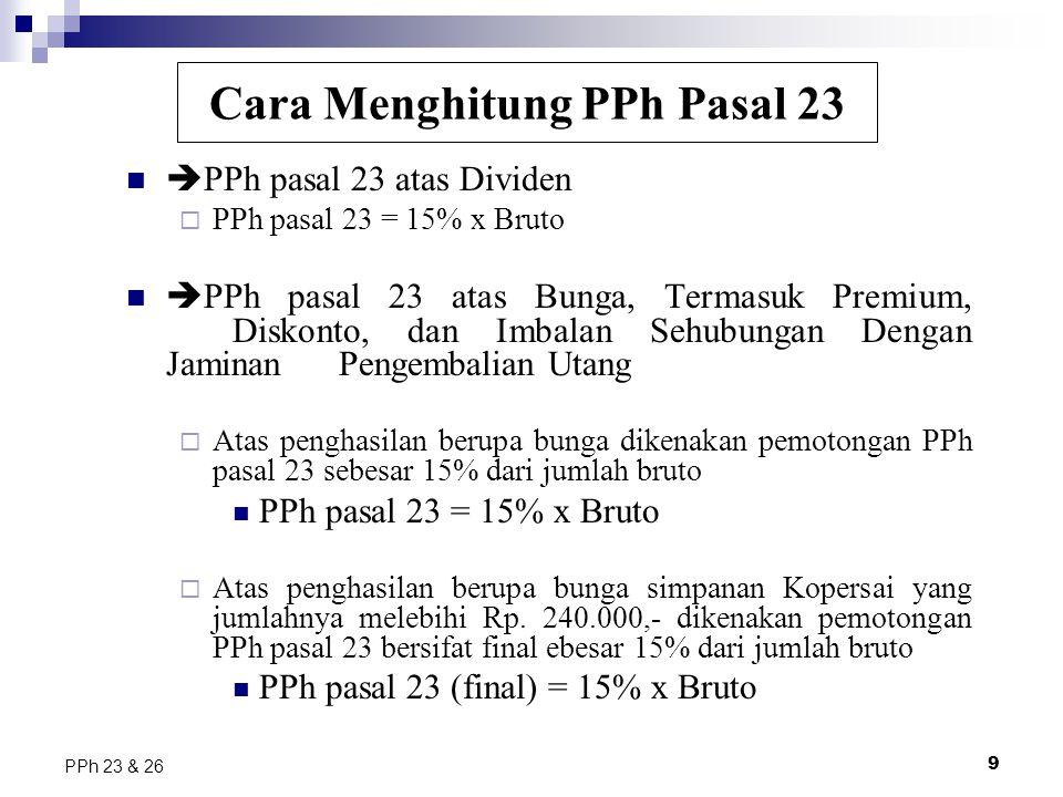 9 PPh 23 & 26  PPh pasal 23 atas Dividen  PPh pasal 23 = 15% x Bruto  PPh pasal 23 atas Bunga, Termasuk Premium, Diskonto, dan Imbalan Sehubungan D