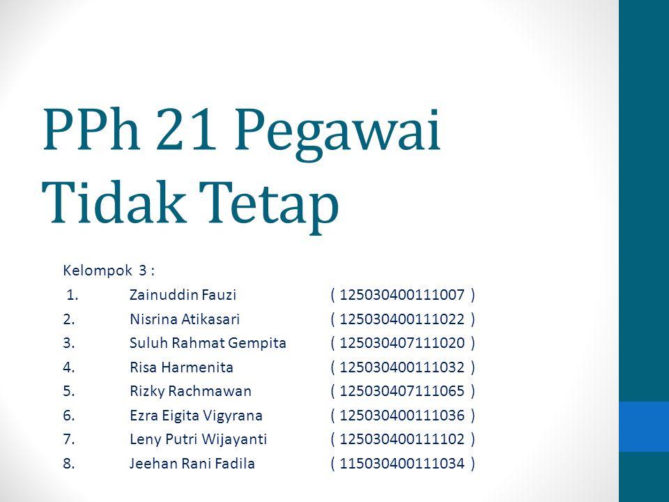 PPh 21 Pegawai Tidak Tetap Kelompok 3 : 1.Zainuddin Fauzi ( 125030400111007 ) 2.Nisrina Atikasari( 125030400111022 ) 3.Suluh Rahmat Gempita( 125030407