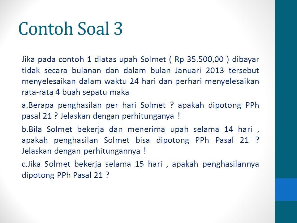 Contoh Soal 3 Jika pada contoh 1 diatas upah Solmet ( Rp 35.500,00 ) dibayar tidak secara bulanan dan dalam bulan Januari 2013 tersebut menyelesaikan