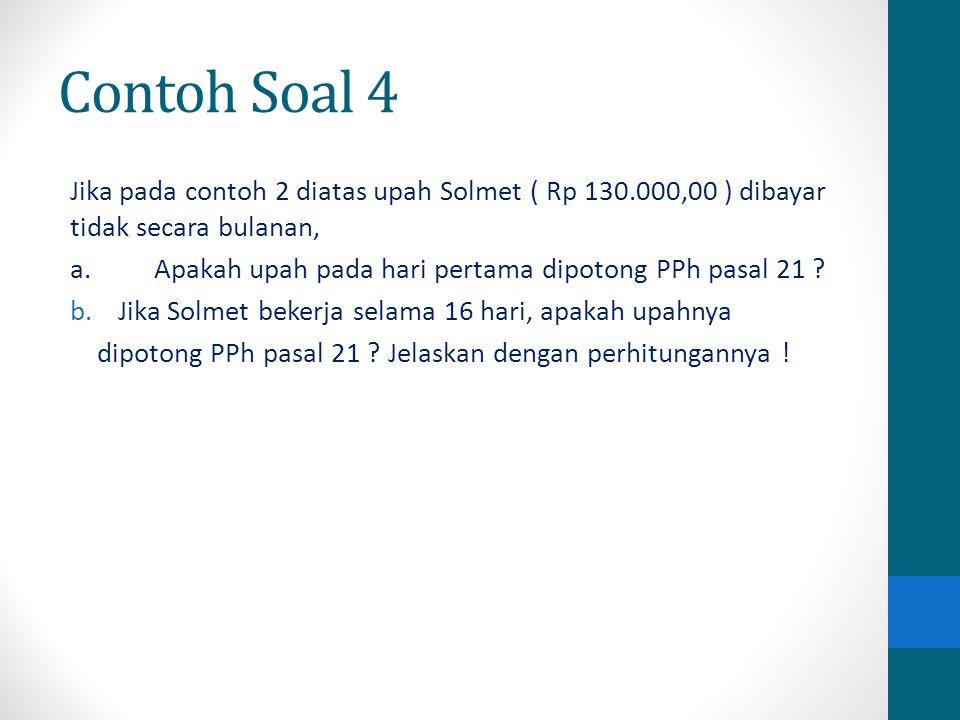 Contoh Soal 4 Jika pada contoh 2 diatas upah Solmet ( Rp 130.000,00 ) dibayar tidak secara bulanan, a.Apakah upah pada hari pertama dipotong PPh pasal
