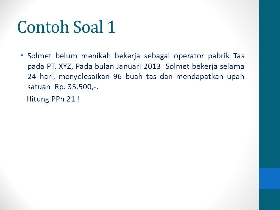 Contoh Soal 1 Solmet belum menikah bekerja sebagai operator pabrik Tas pada PT. XYZ, Pada bulan Januari 2013 Solmet bekerja selama 24 hari, menyelesai