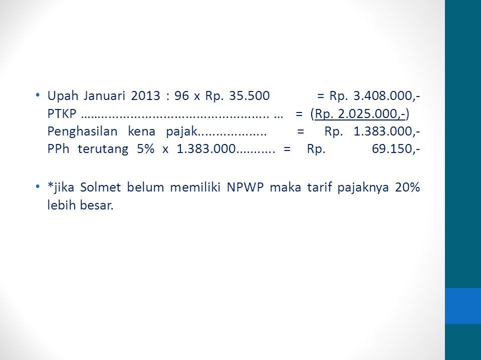 Upah Januari 2013 : 96 x Rp. 35.500 = Rp. 3.408.000,- PTKP …….............................................. … = (Rp. 2.025.000,-) Penghasilan kena paj