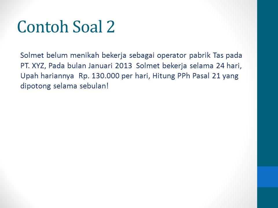Contoh Soal 2 Solmet belum menikah bekerja sebagai operator pabrik Tas pada PT. XYZ, Pada bulan Januari 2013 Solmet bekerja selama 24 hari, Upah haria