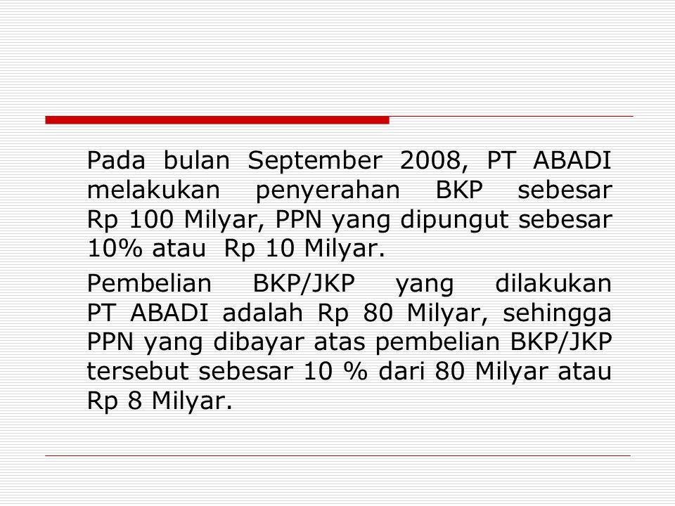 Pada bulan September 2008, PT ABADI melakukan penyerahan BKP sebesar Rp 100 Milyar, PPN yang dipungut sebesar 10% atau Rp 10 Milyar. Pembelian BKP/JKP