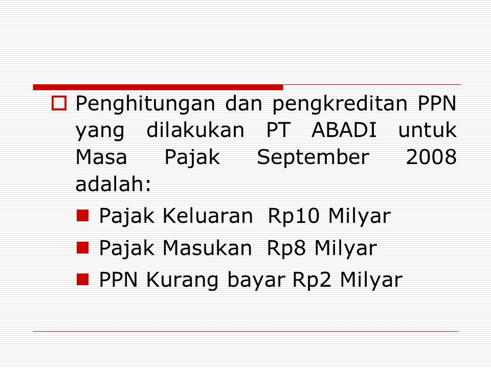  Penghitungan dan pengkreditan PPN yang dilakukan PT ABADI untuk Masa Pajak September 2008 adalah: Pajak Keluaran Rp10 Milyar Pajak Masukan Rp8 Milyar PPN Kurang bayar Rp2 Milyar