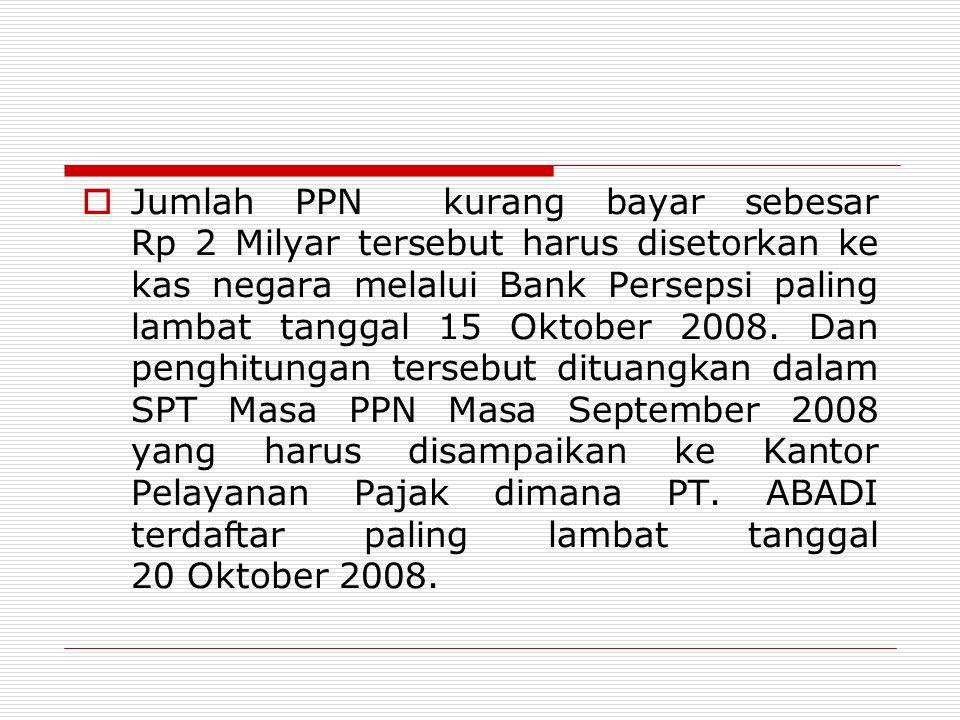  Jumlah PPN kurang bayar sebesar Rp 2 Milyar tersebut harus disetorkan ke kas negara melalui Bank Persepsi paling lambat tanggal 15 Oktober 2008. Dan