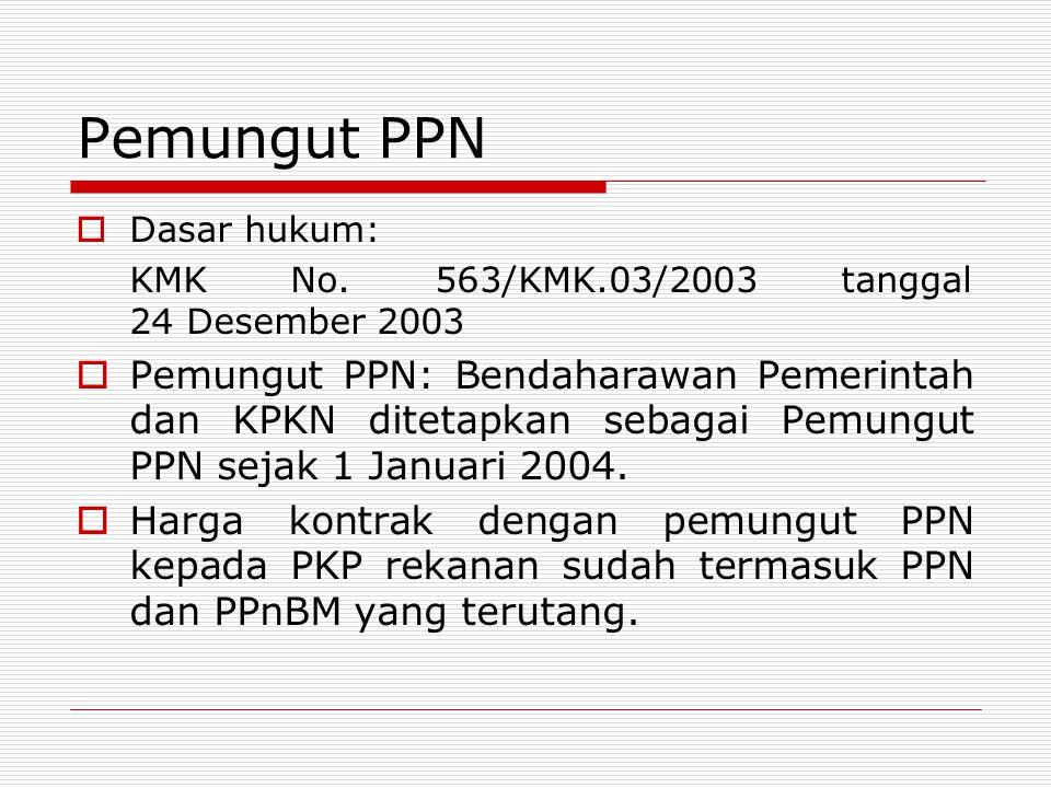 Pemungut PPN  Dasar hukum: KMK No. 563/KMK.03/2003 tanggal 24 Desember 2003  Pemungut PPN: Bendaharawan Pemerintah dan KPKN ditetapkan sebagai Pemun