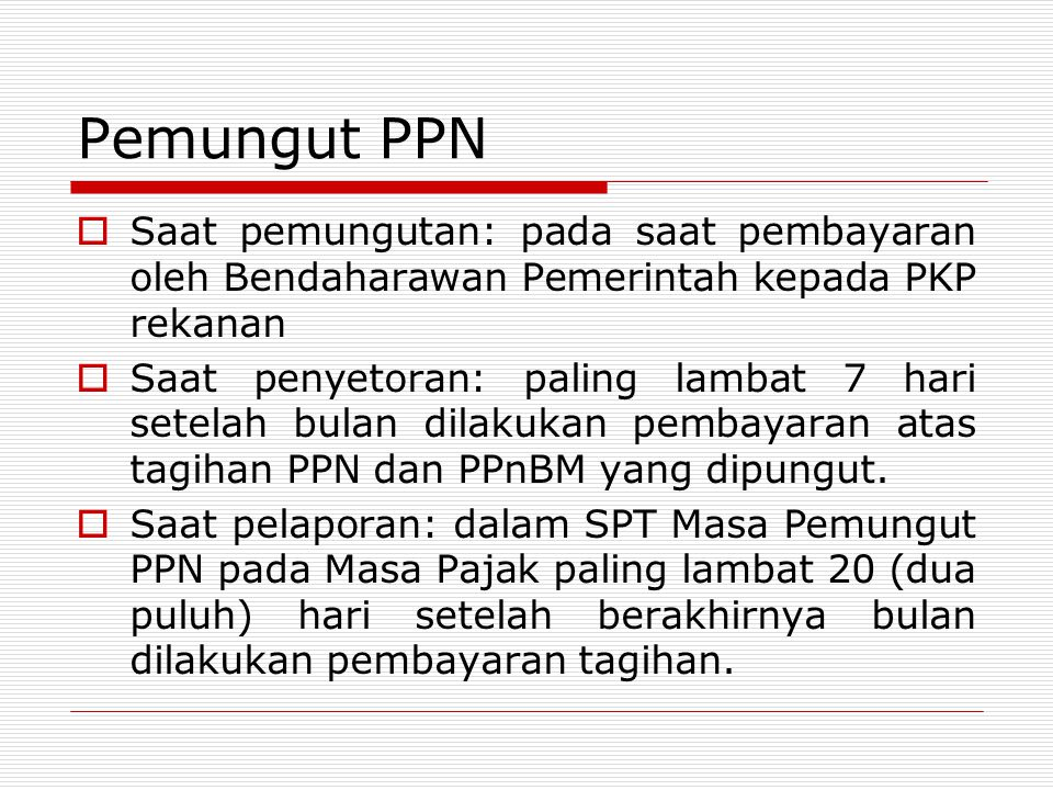Pemungut PPN  Saat pemungutan: pada saat pembayaran oleh Bendaharawan Pemerintah kepada PKP rekanan  Saat penyetoran: paling lambat 7 hari setelah b