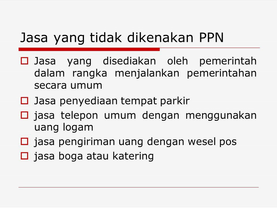 Jasa yang tidak dikenakan PPN  Jasa yang disediakan oleh pemerintah dalam rangka menjalankan pemerintahan secara umum  Jasa penyediaan tempat parkir  jasa telepon umum dengan menggunakan uang logam  jasa pengiriman uang dengan wesel pos  jasa boga atau katering