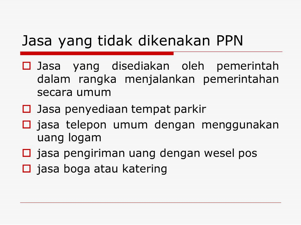 Jasa yang tidak dikenakan PPN  Jasa yang disediakan oleh pemerintah dalam rangka menjalankan pemerintahan secara umum  Jasa penyediaan tempat parkir