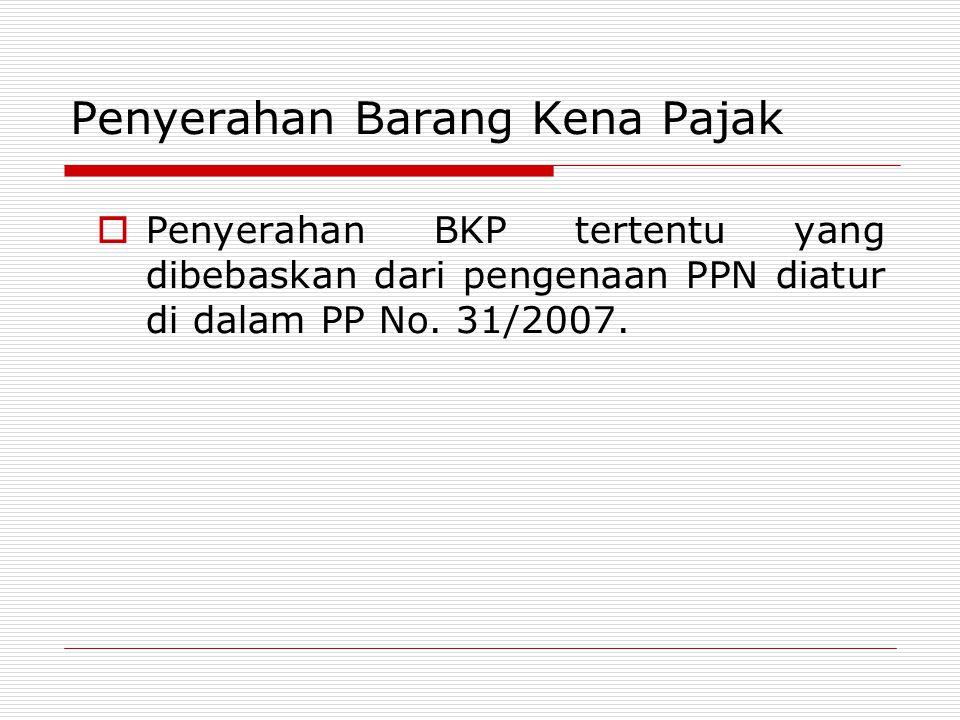  Penyerahan BKP tertentu yang dibebaskan dari pengenaan PPN diatur di dalam PP No. 31/2007. Penyerahan Barang Kena Pajak