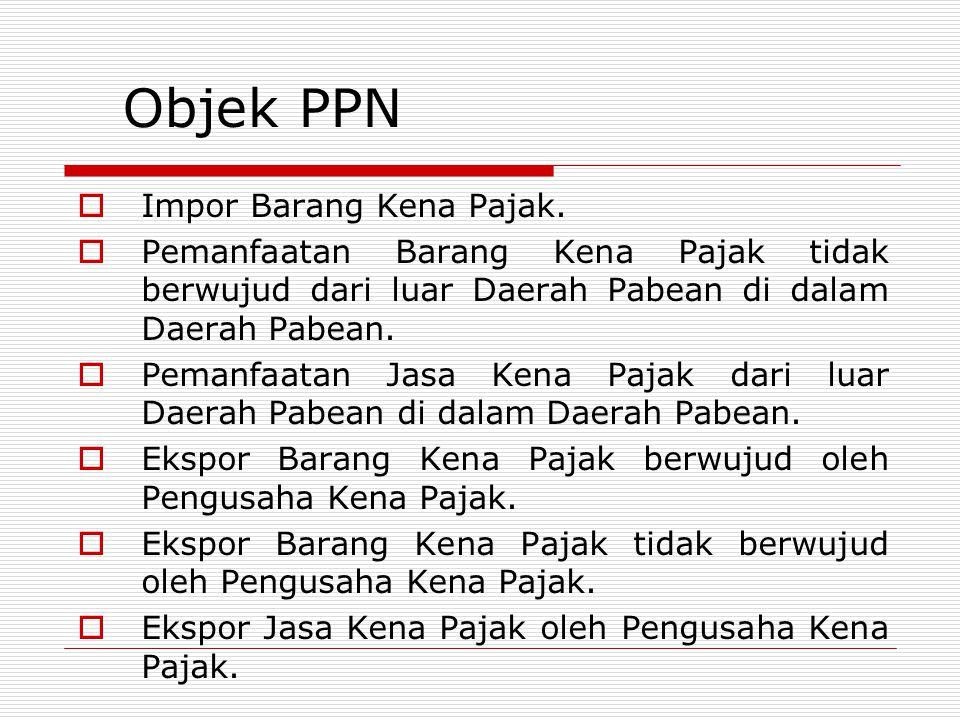 Objek PPN  Impor Barang Kena Pajak.  Pemanfaatan Barang Kena Pajak tidak berwujud dari luar Daerah Pabean di dalam Daerah Pabean.  Pemanfaatan Jasa