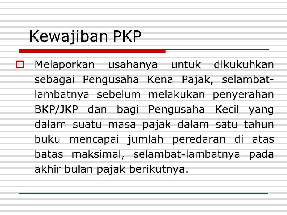 Kewajiban PKP  Melaporkan usahanya untuk dikukuhkan sebagai Pengusaha Kena Pajak, selambat- lambatnya sebelum melakukan penyerahan BKP/JKP dan bagi P