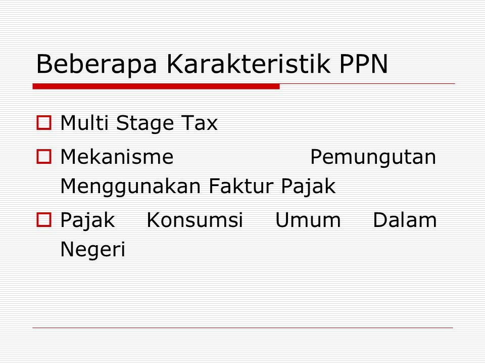 Beberapa Karakteristik PPN  Multi Stage Tax  Mekanisme Pemungutan Menggunakan Faktur Pajak  Pajak Konsumsi Umum Dalam Negeri