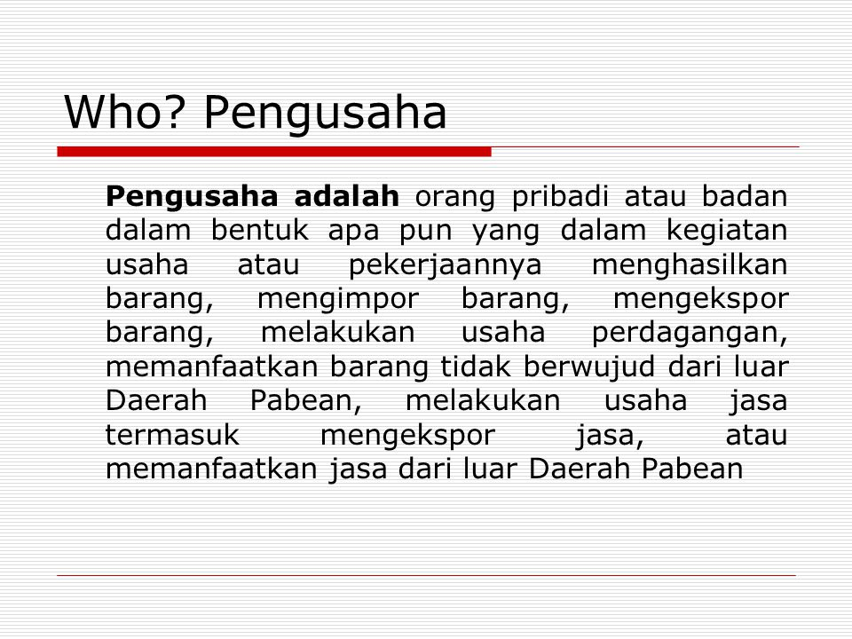 Who? Pengusaha Pengusaha adalah orang pribadi atau badan dalam bentuk apa pun yang dalam kegiatan usaha atau pekerjaannya menghasilkan barang, mengimp