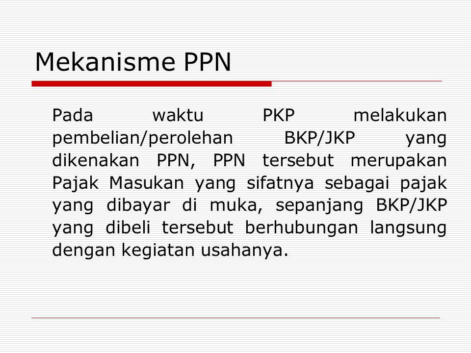 Mekanisme PPN Pada waktu PKP melakukan pembelian/perolehan BKP/JKP yang dikenakan PPN, PPN tersebut merupakan Pajak Masukan yang sifatnya sebagai pajak yang dibayar di muka, sepanjang BKP/JKP yang dibeli tersebut berhubungan langsung dengan kegiatan usahanya.