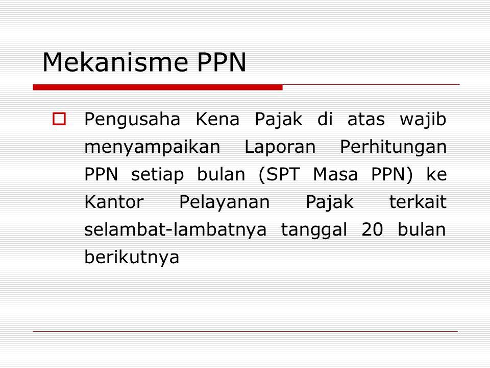 Mekanisme PPN  Pengusaha Kena Pajak di atas wajib menyampaikan Laporan Perhitungan PPN setiap bulan (SPT Masa PPN) ke Kantor Pelayanan Pajak terkait selambat-lambatnya tanggal 20 bulan berikutnya