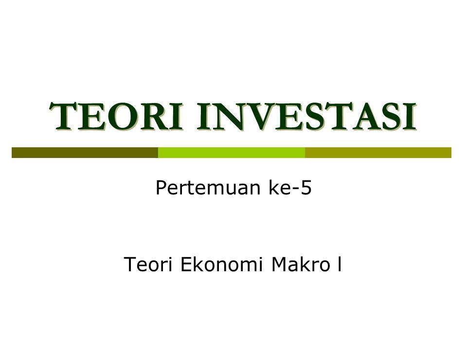 TEORI INVESTASI TEORI INVESTASI Pertemuan ke-5 Teori Ekonomi Makro l