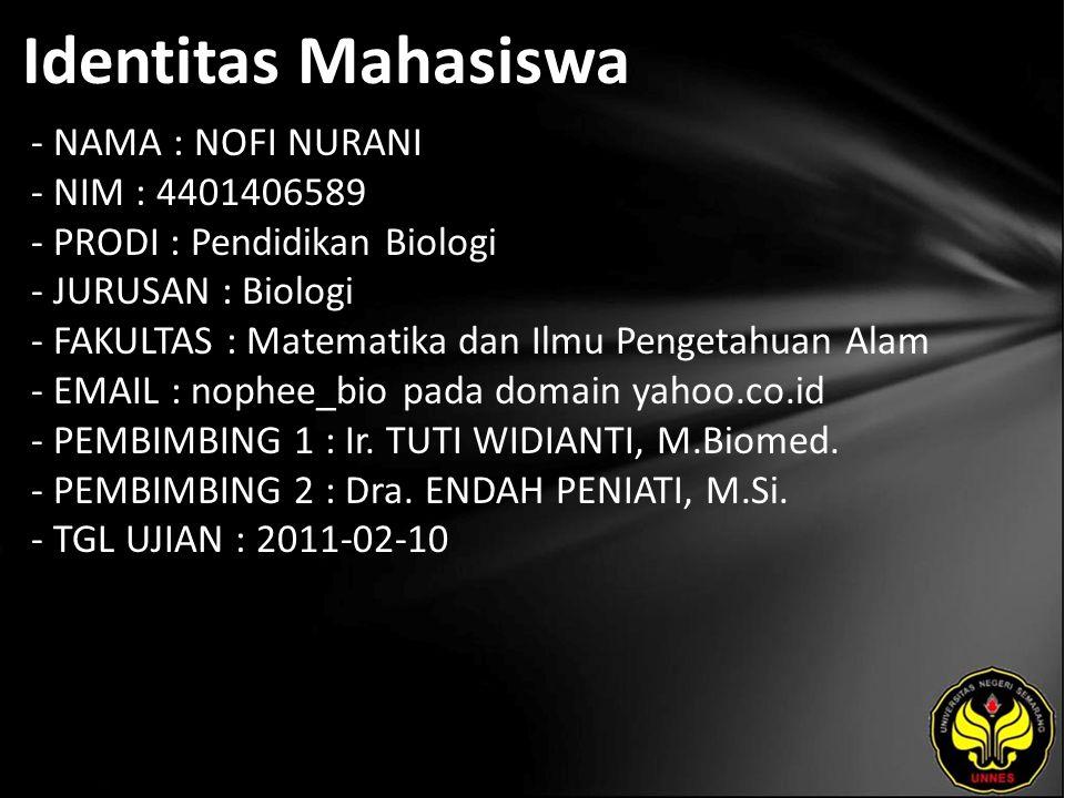 Identitas Mahasiswa - NAMA : NOFI NURANI - NIM : 4401406589 - PRODI : Pendidikan Biologi - JURUSAN : Biologi - FAKULTAS : Matematika dan Ilmu Pengetahuan Alam - EMAIL : nophee_bio pada domain yahoo.co.id - PEMBIMBING 1 : Ir.