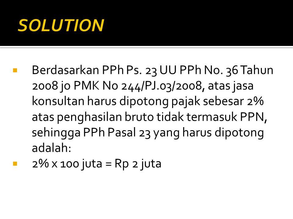  Berdasarkan PPh Ps. 23 UU PPh No. 36 Tahun 2008 jo PMK No 244/PJ.03/2008, atas jasa konsultan harus dipotong pajak sebesar 2% atas penghasilan bruto