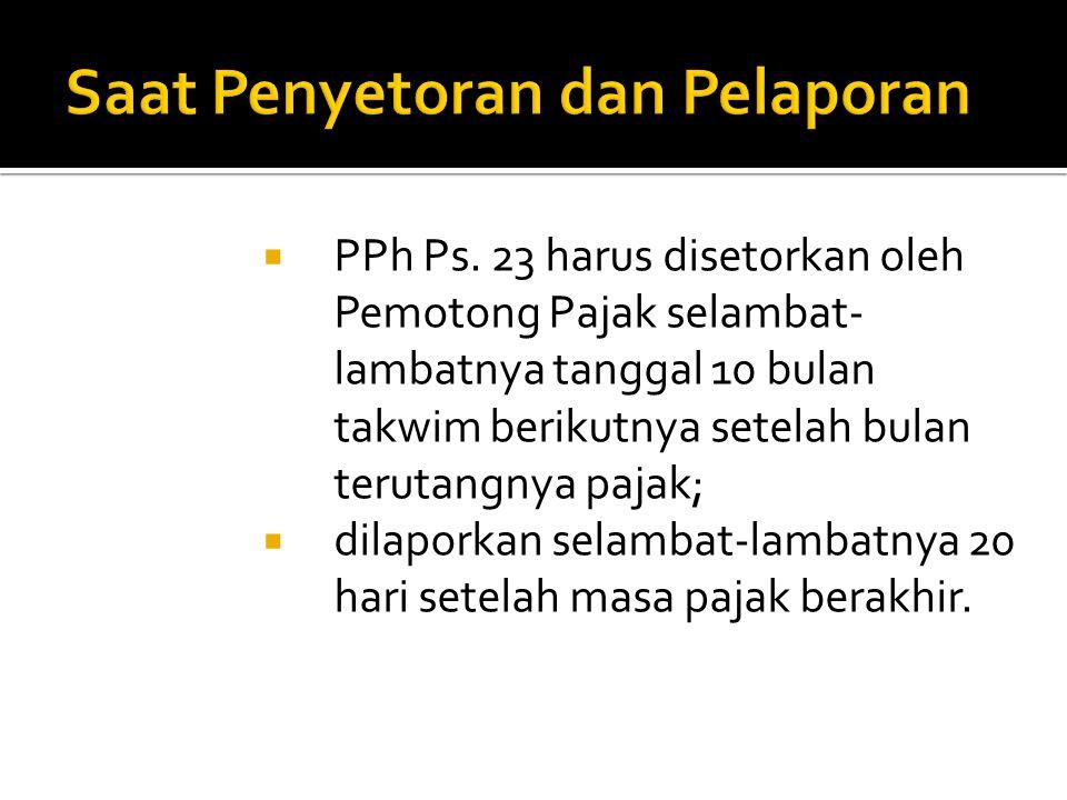  PPh Ps. 23 harus disetorkan oleh Pemotong Pajak selambat- lambatnya tanggal 10 bulan takwim berikutnya setelah bulan terutangnya pajak;  dilaporkan