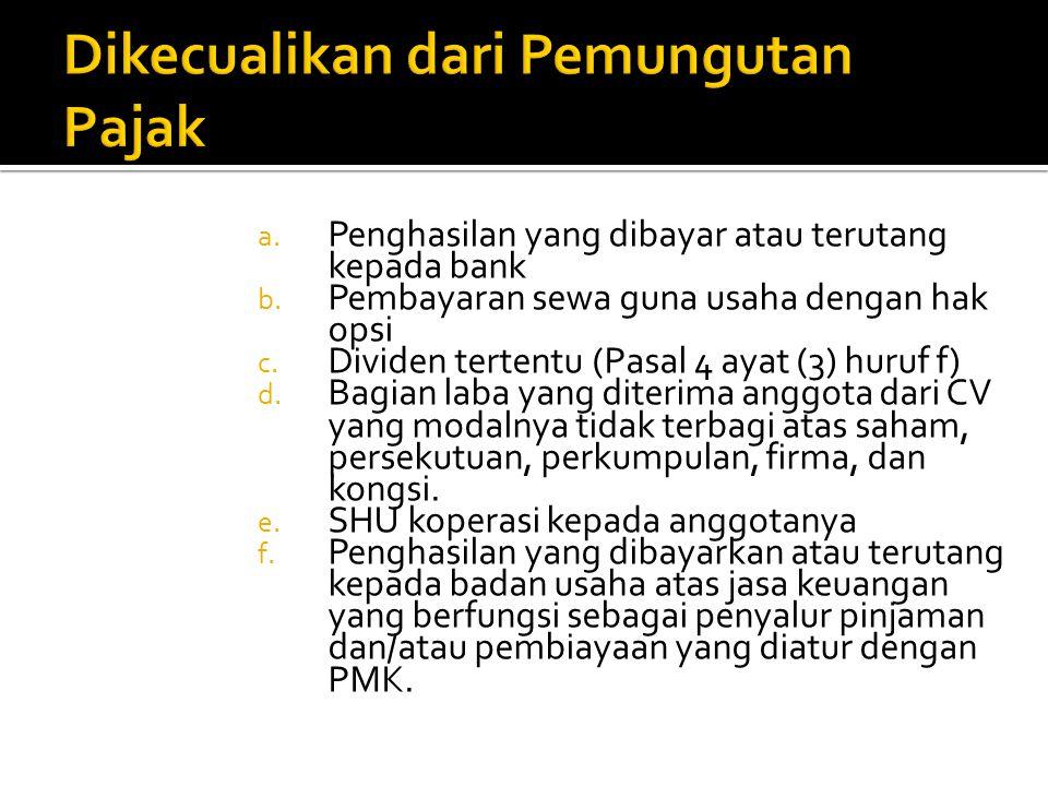a. Penghasilan yang dibayar atau terutang kepada bank b. Pembayaran sewa guna usaha dengan hak opsi c. Dividen tertentu (Pasal 4 ayat (3) huruf f) d.